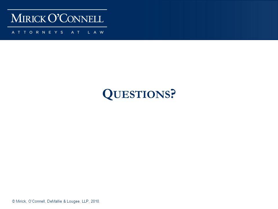 © Mirick, OConnell, DeMallie & Lougee, LLP, 2010. Q UESTIONS ?