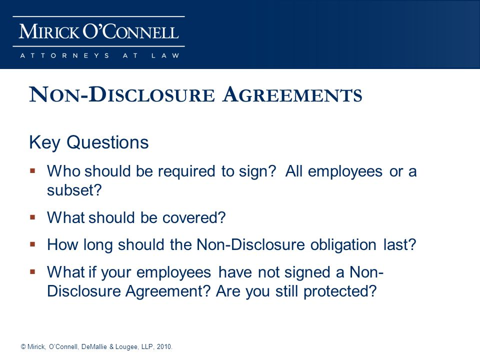 © Mirick, OConnell, DeMallie & Lougee, LLP, 2010. N ON -D ISCLOSURE A GREEMENTS Key Questions Who should be required to sign? All employees or a subse