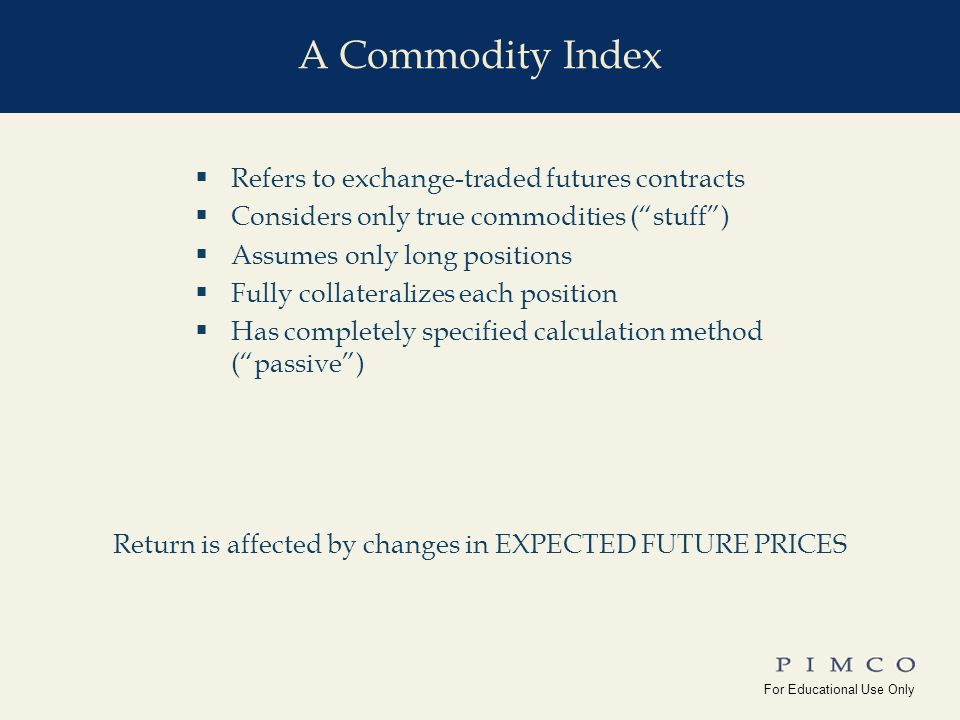 For Educational Use Only !edu_Why_Commodities For Educational Use Only Yale_Univ(10-15-08) Refers to exchange-traded futures contracts Considers only true commodities (stuff) Assumes only long positions Fully collateralizes each position Has completely specified calculation method (passive) Return is affected by changes in EXPECTED FUTURE PRICES A Commodity Index