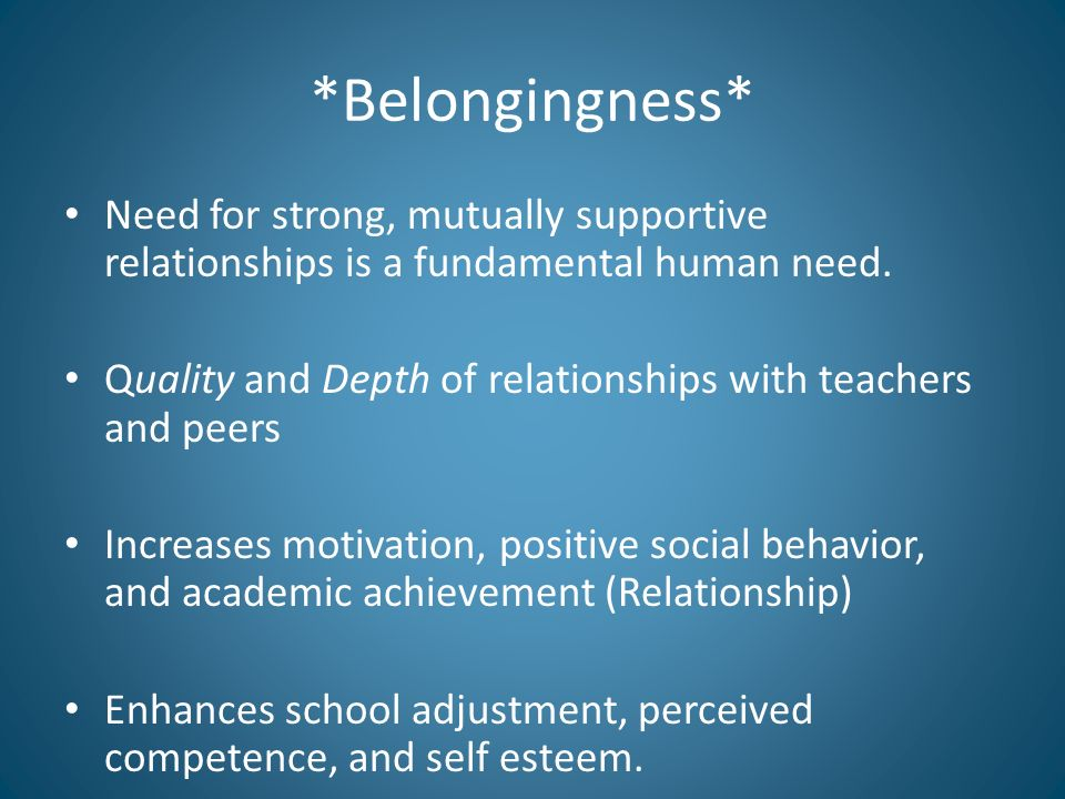 *Belongingness* Need for strong, mutually supportive relationships is a fundamental human need.