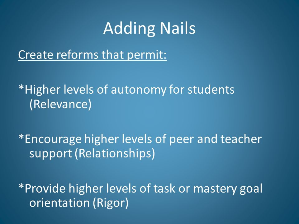 Adding Nails Create reforms that permit: *Higher levels of autonomy for students (Relevance) *Encourage higher levels of peer and teacher support (Relationships) *Provide higher levels of task or mastery goal orientation (Rigor)