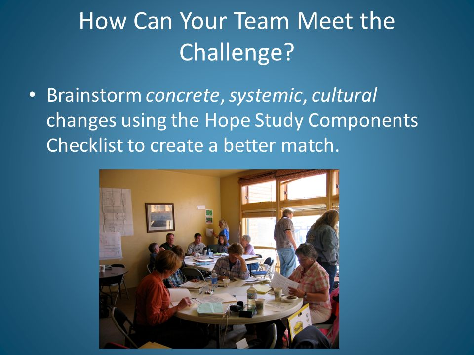 How Can Your Team Meet the Challenge? Brainstorm concrete, systemic, cultural changes using the Hope Study Components Checklist to create a better mat