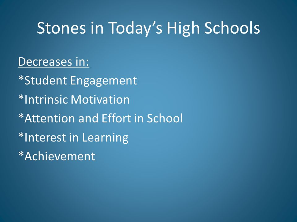 Stones in Todays High Schools Decreases in: *Student Engagement *Intrinsic Motivation *Attention and Effort in School *Interest in Learning *Achieveme