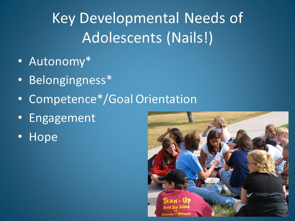 Key Developmental Needs of Adolescents (Nails!) Autonomy* Belongingness* Competence*/Goal Orientation Engagement Hope