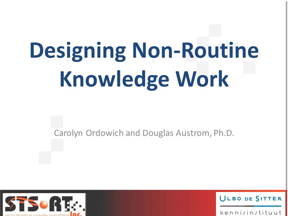Designing Non-Routine Knowledge Work Carolyn Ordowich and Douglas Austrom, Ph.D.