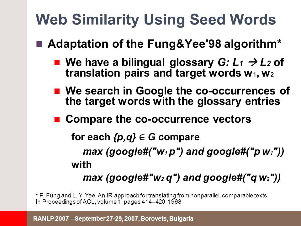 RANLP 2007 – September 27-29, 2007, Borovets, Bulgaria Web Similarity Using Seed Words Adaptation of the Fung&Yee 98 algorithm* We have a bilingual glossary G: L 1 L 2 of translation pairs and target words w 1, w 2 We search in Google the co-occurrences of the target words with the glossary entries Compare the co-occurrence vectors for each {p,q} G compare max (google#( w 1 p ) and google#( p w 1 )) with max (google# w 2 q ) and google#( q w 2 )) * P.