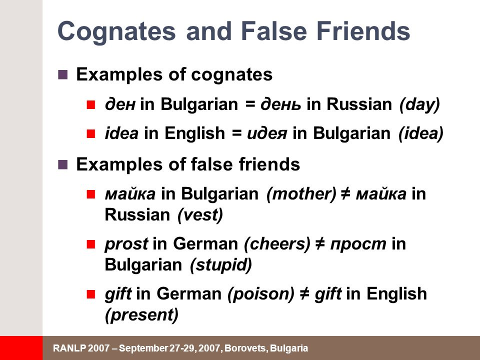 RANLP 2007 – September 27-29, 2007, Borovets, Bulgaria Cognates and False Friends Examples of cognates ден in Bulgarian = день in Russian (day) idea in English = идея in Bulgarian (idea) Examples of false friends майка in Bulgarian (mother) майка in Russian (vest) prost in German (cheers) прост in Bulgarian (stupid) gift in German (poison) gift in English (present)