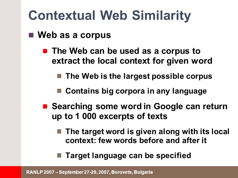 RANLP 2007 – September 27-29, 2007, Borovets, Bulgaria Contextual Web Similarity Web as a corpus The Web can be used as a corpus to extract the local context for given word The Web is the largest possible corpus Contains big corpora in any language Searching some word in Google can return up to excerpts of texts The target word is given along with its local context: few words before and after it Target language can be specified