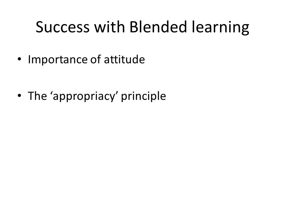 Success with Blended learning Importance of attitude The appropriacy principle