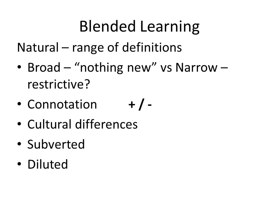 Blended Learning Natural – range of definitions Broad – nothing new vs Narrow – restrictive.