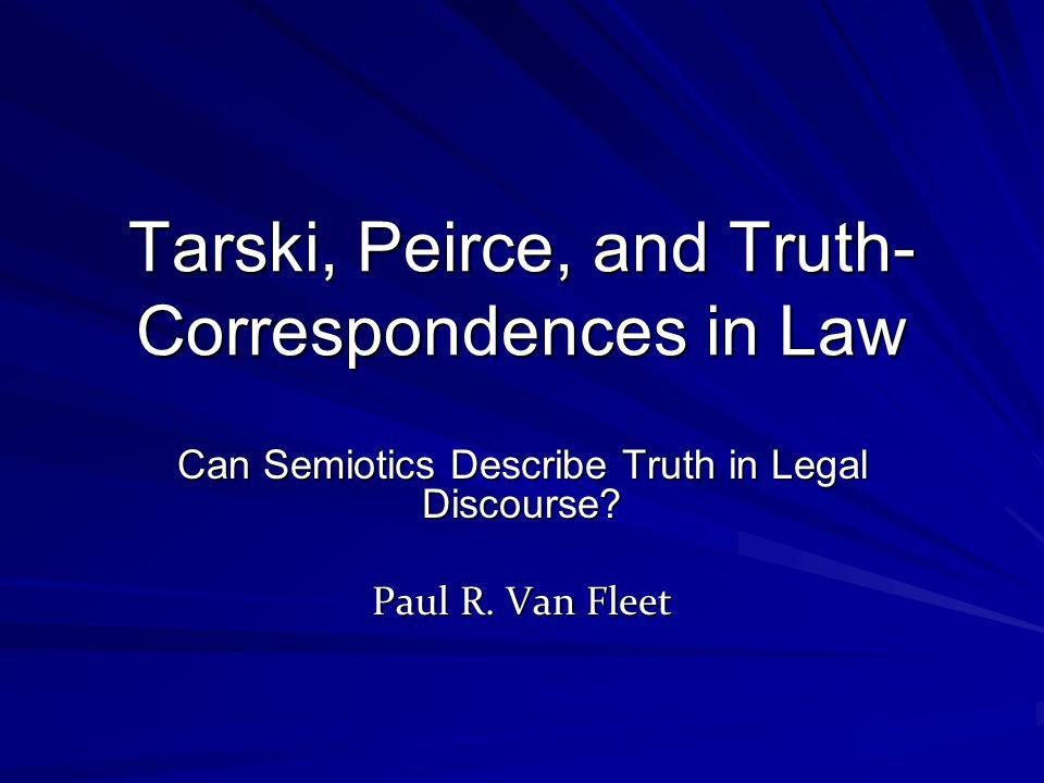 Tarski, Peirce, and Truth- Correspondences in Law Can Semiotics Describe Truth in Legal Discourse? Paul R. Van Fleet