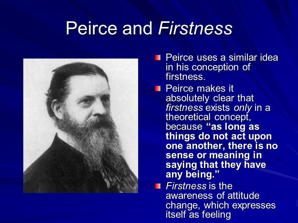 Peirce and Firstness Peirce uses a similar idea in his conception of firstness. Peirce makes it absolutely clear that firstness exists only in a theor