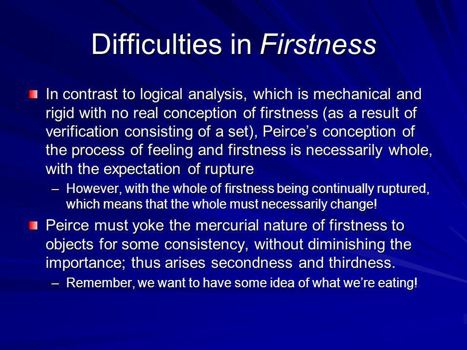 Difficulties in Firstness In contrast to logical analysis, which is mechanical and rigid with no real conception of firstness (as a result of verification consisting of a set), Peirces conception of the process of feeling and firstness is necessarily whole, with the expectation of rupture –However, with the whole of firstness being continually ruptured, which means that the whole must necessarily change.