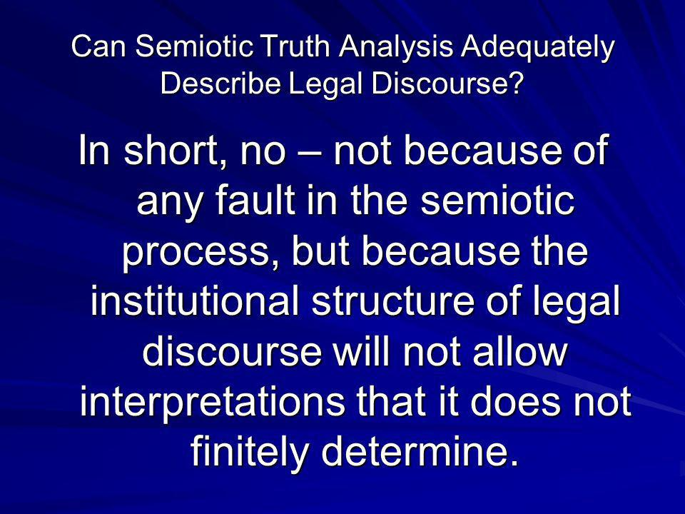Can Semiotic Truth Analysis Adequately Describe Legal Discourse? In short, no – not because of any fault in the semiotic process, but because the inst