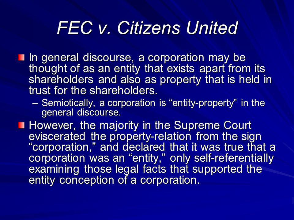 FEC v. Citizens United In general discourse, a corporation may be thought of as an entity that exists apart from its shareholders and also as property