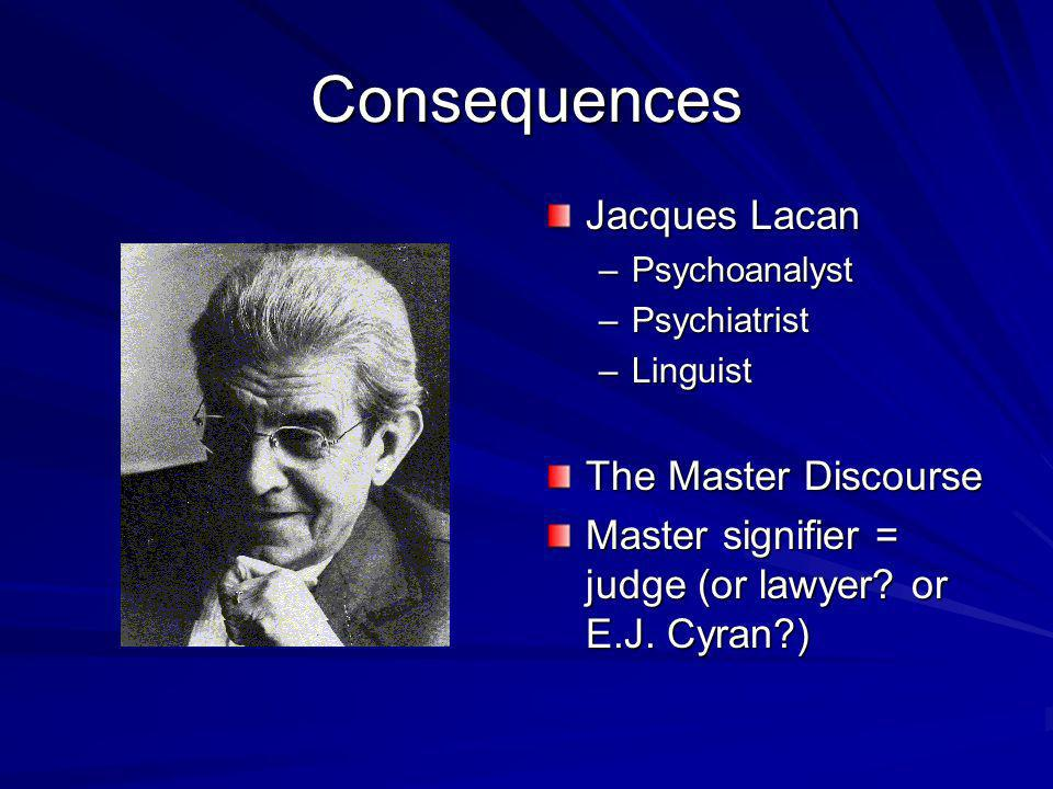 Consequences Jacques Lacan –Psychoanalyst –Psychiatrist –Linguist The Master Discourse Master signifier = judge (or lawyer.