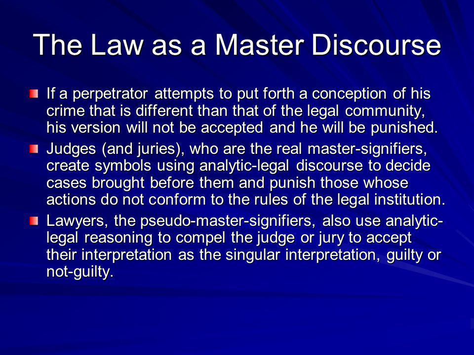 The Law as a Master Discourse If a perpetrator attempts to put forth a conception of his crime that is different than that of the legal community, his version will not be accepted and he will be punished.