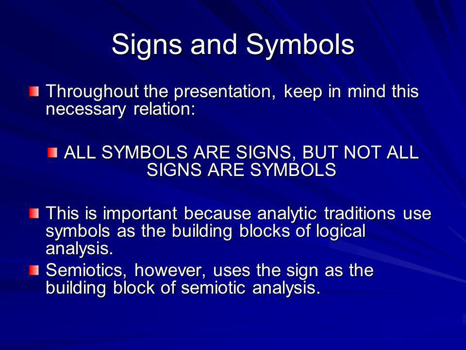Signs and Symbols Throughout the presentation, keep in mind this necessary relation: ALL SYMBOLS ARE SIGNS, BUT NOT ALL SIGNS ARE SYMBOLS This is impo