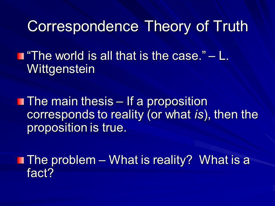 Correspondence Theory of Truth The world is all that is the case. – L. Wittgenstein The main thesis – If a proposition corresponds to reality (or what