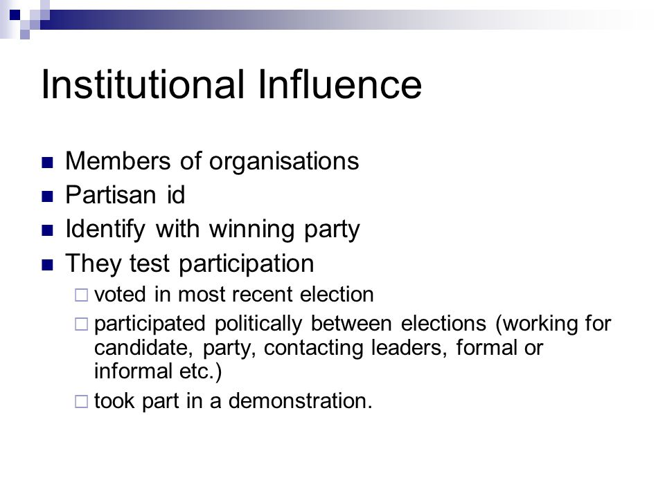 Institutional Influence Members of organisations Partisan id Identify with winning party They test participation voted in most recent election participated politically between elections (working for candidate, party, contacting leaders, formal or informal etc.) took part in a demonstration.