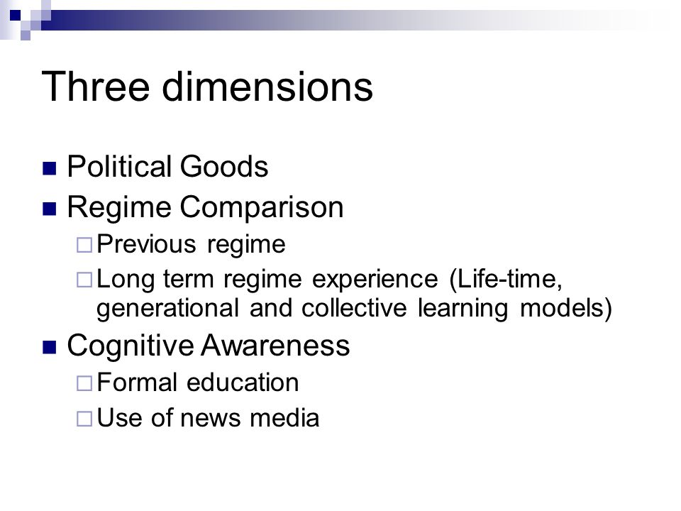 Three dimensions Political Goods Regime Comparison Previous regime Long term regime experience (Life-time, generational and collective learning models) Cognitive Awareness Formal education Use of news media