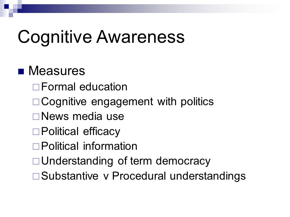 Cognitive Awareness Measures Formal education Cognitive engagement with politics News media use Political efficacy Political information Understanding of term democracy Substantive v Procedural understandings