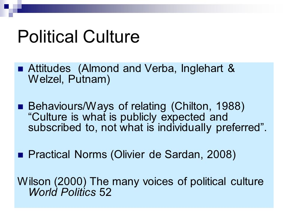 Political Culture Attitudes (Almond and Verba, Inglehart & Welzel, Putnam) Behaviours/Ways of relating (Chilton, 1988)Culture is what is publicly expe