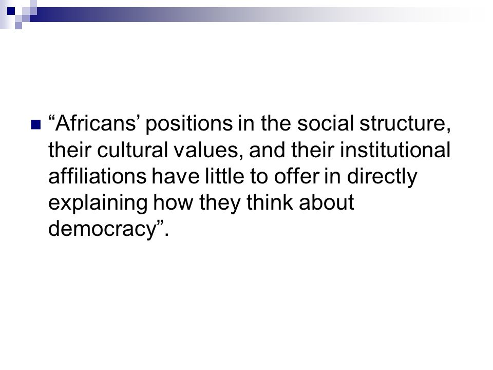Africans positions in the social structure, their cultural values, and their institutional affiliations have little to offer in directly explaining how they think about democracy.