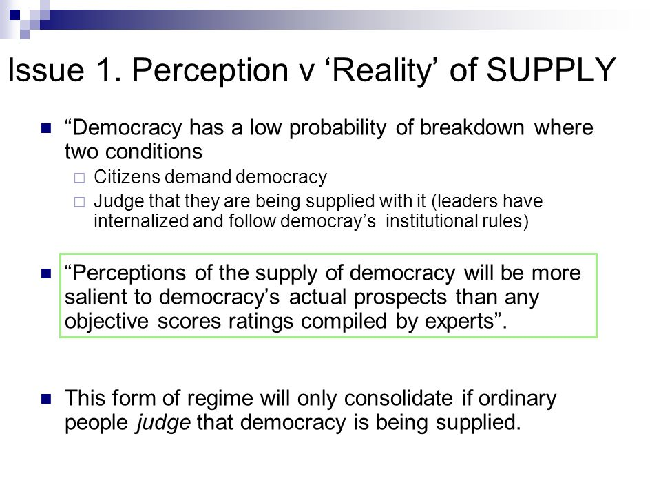 Issue 1. Perception v Reality of SUPPLY Democracy has a low probability of breakdown where two conditions Citizens demand democracy Judge that they ar