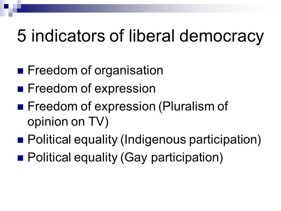 5 indicators of liberal democracy Freedom of organisation Freedom of expression Freedom of expression (Pluralism of opinion on TV) Political equality (Indigenous participation) Political equality (Gay participation)