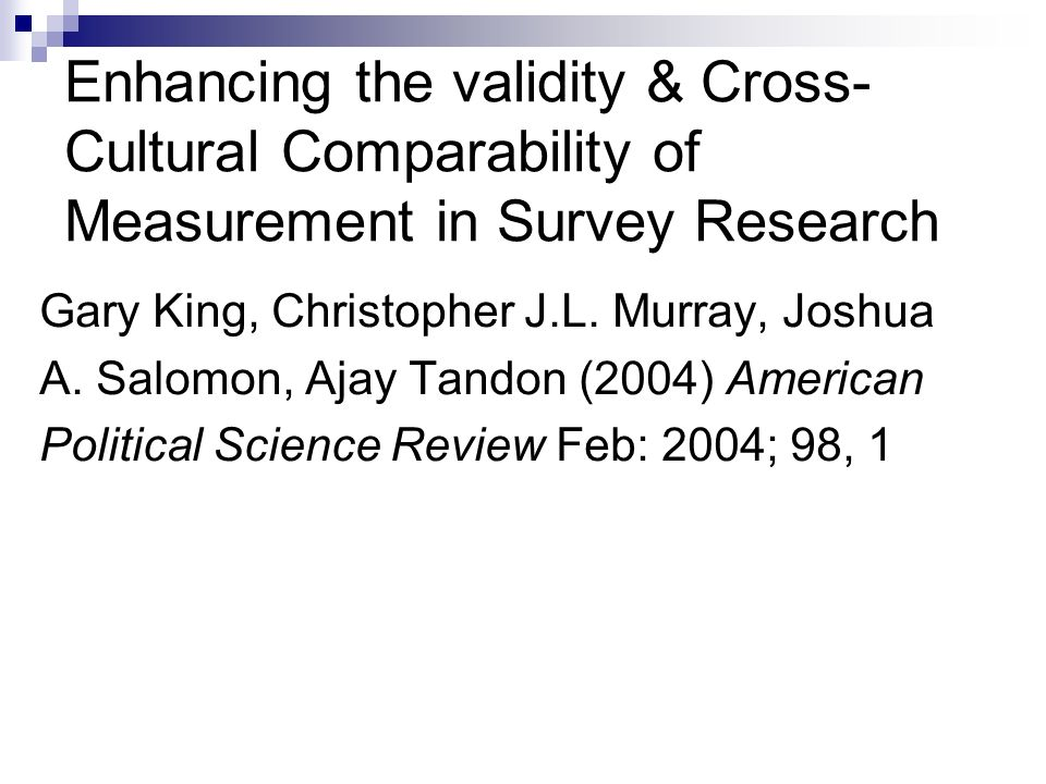 Enhancing the validity & Cross- Cultural Comparability of Measurement in Survey Research Gary King, Christopher J.L.