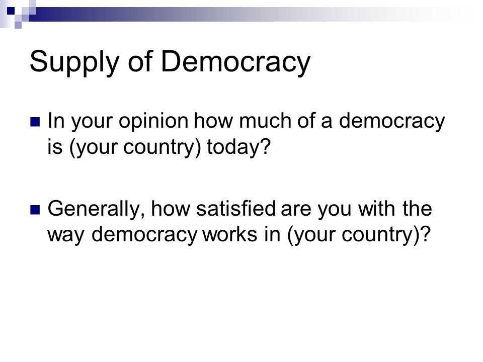 Supply of Democracy In your opinion how much of a democracy is (your country) today.