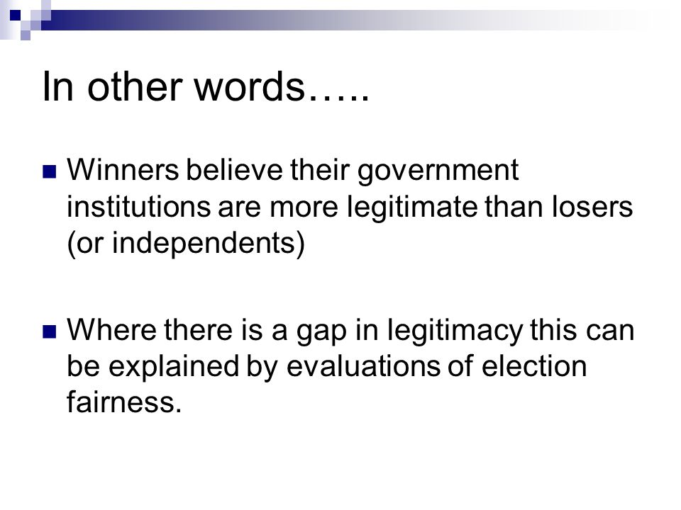 In other words….. Winners believe their government institutions are more legitimate than losers (or independents) Where there is a gap in legitimacy t