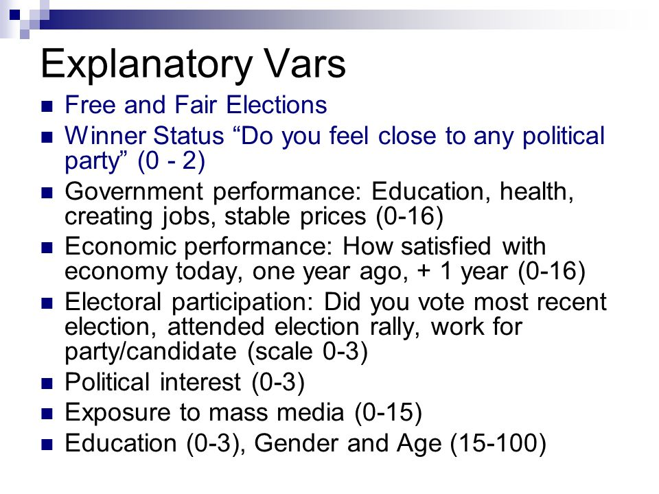 Explanatory Vars Free and Fair Elections Winner Status Do you feel close to any political party (0 - 2) Government performance: Education, health, creating jobs, stable prices (0-16) Economic performance: How satisfied with economy today, one year ago, + 1 year (0-16) Electoral participation: Did you vote most recent election, attended election rally, work for party/candidate (scale 0-3) Political interest (0-3) Exposure to mass media (0-15) Education (0-3), Gender and Age (15-100)