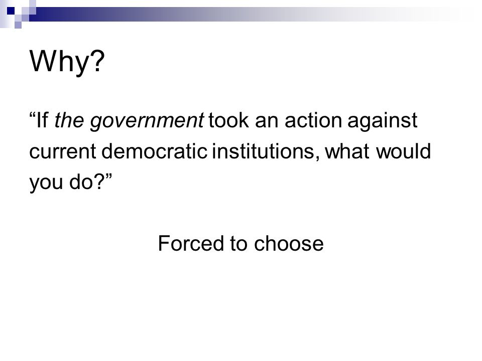 Why. If the government took an action against current democratic institutions, what would you do.