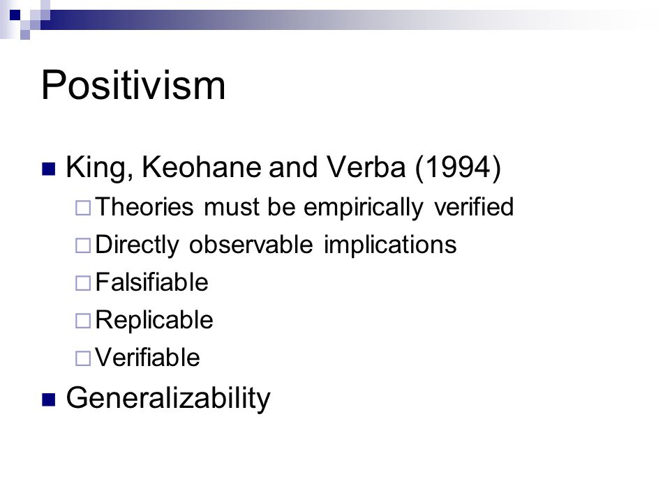 Positivism King, Keohane and Verba (1994) Theories must be empirically verified Directly observable implications Falsifiable Replicable Verifiable Generalizability