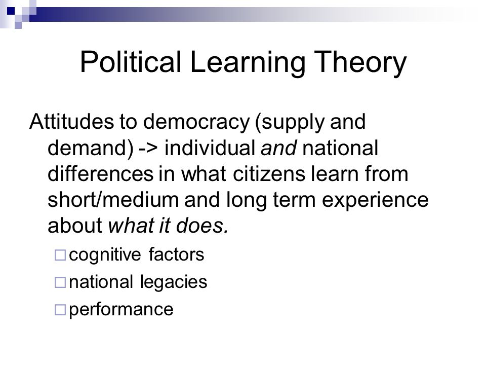 Political Learning Theory Attitudes to democracy (supply and demand) -> individual and national differences in what citizens learn from short/medium and long term experience about what it does.