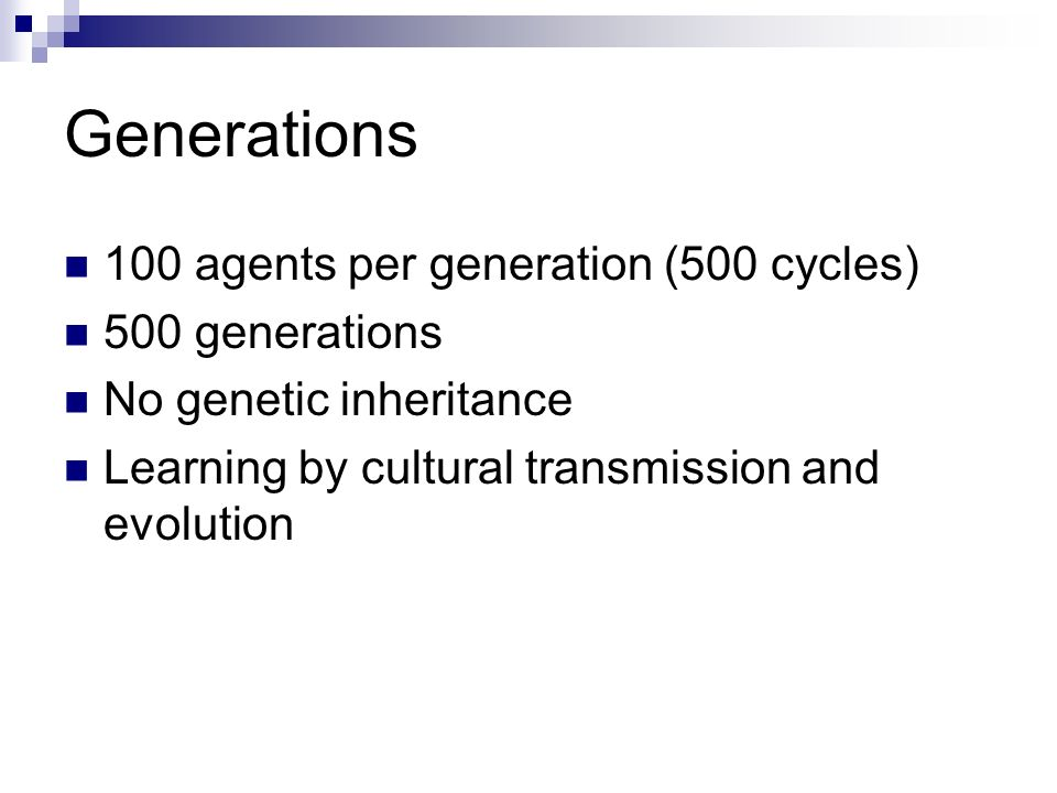 Generations 100 agents per generation (500 cycles) 500 generations No genetic inheritance Learning by cultural transmission and evolution