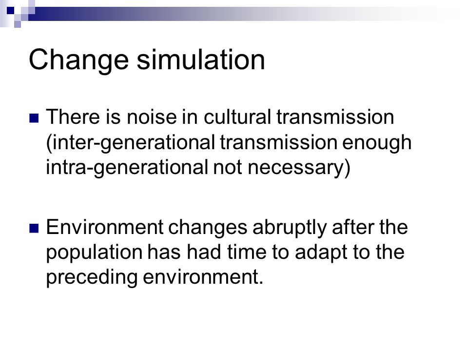 Change simulation There is noise in cultural transmission (inter-generational transmission enough intra-generational not necessary) Environment changes abruptly after the population has had time to adapt to the preceding environment.