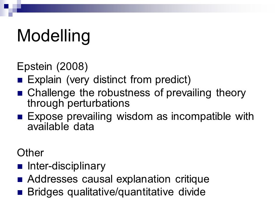 Modelling Epstein (2008) Explain (very distinct from predict) Challenge the robustness of prevailing theory through perturbations Expose prevailing wisdom as incompatible with available data Other Inter-disciplinary Addresses causal explanation critique Bridges qualitative/quantitative divide