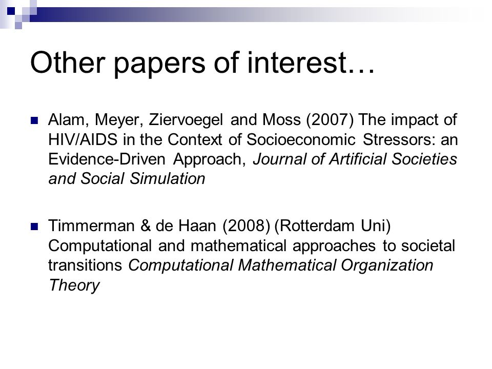 Other papers of interest… Alam, Meyer, Ziervoegel and Moss (2007) The impact of HIV/AIDS in the Context of Socioeconomic Stressors: an Evidence-Driven Approach, Journal of Artificial Societies and Social Simulation Timmerman & de Haan (2008) (Rotterdam Uni) Computational and mathematical approaches to societal transitions Computational Mathematical Organization Theory