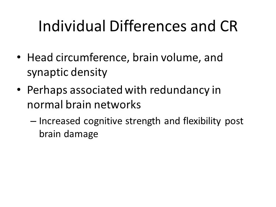 Individual Differences and CR Head circumference, brain volume, and synaptic density Perhaps associated with redundancy in normal brain networks – Increased cognitive strength and flexibility post brain damage