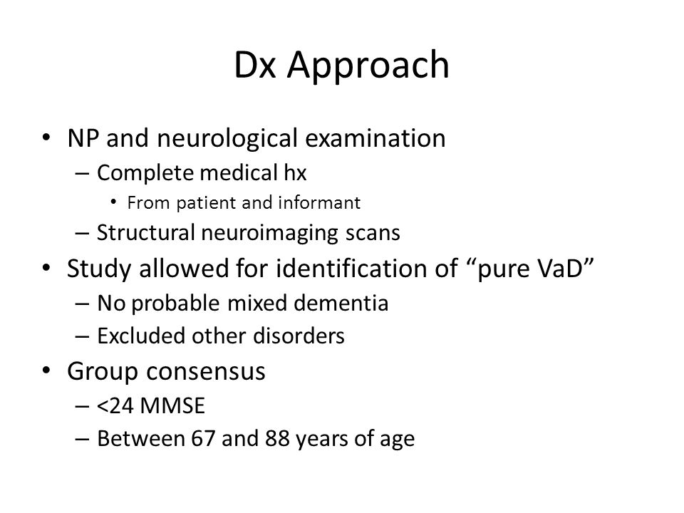 Dx Approach NP and neurological examination – Complete medical hx From patient and informant – Structural neuroimaging scans Study allowed for identification of pure VaD – No probable mixed dementia – Excluded other disorders Group consensus – <24 MMSE – Between 67 and 88 years of age