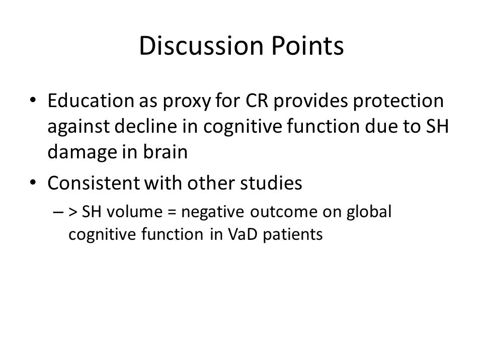 Discussion Points Education as proxy for CR provides protection against decline in cognitive function due to SH damage in brain Consistent with other studies – > SH volume = negative outcome on global cognitive function in VaD patients