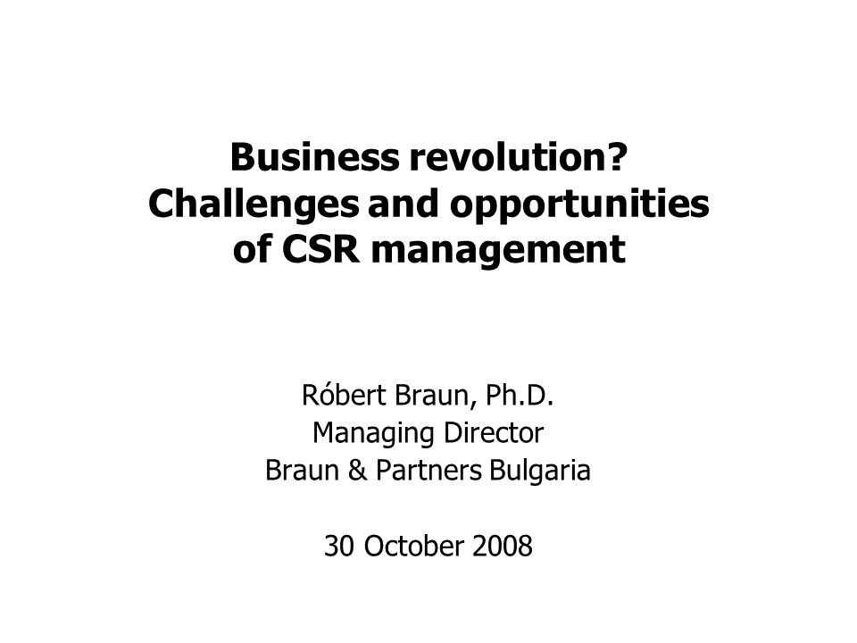 Business revolution? Challenges and opportunities of CSR management Róbert Braun, Ph.D. Managing Director Braun & Partners Bulgaria 30 October 2008