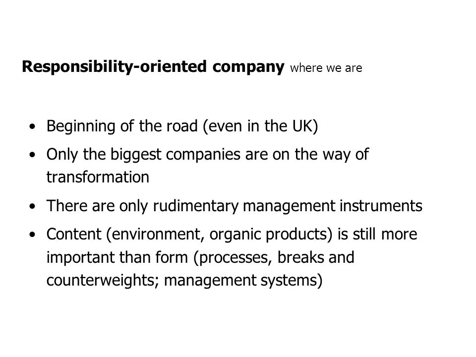 Responsibility-oriented company where we are Beginning of the road (even in the UK) Only the biggest companies are on the way of transformation There