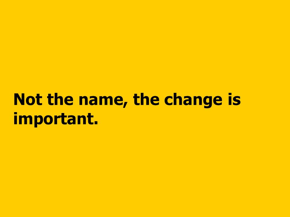 Not the name, the change is important.