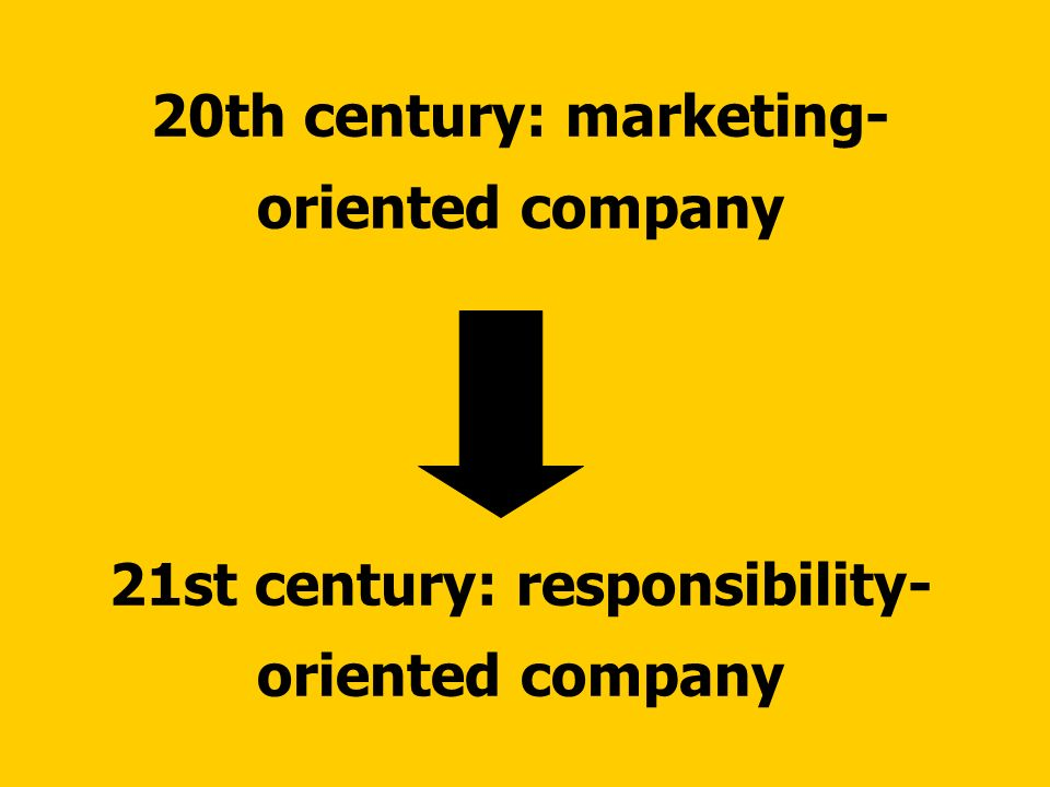 20th century: marketing- oriented company 21st century: responsibility- oriented company