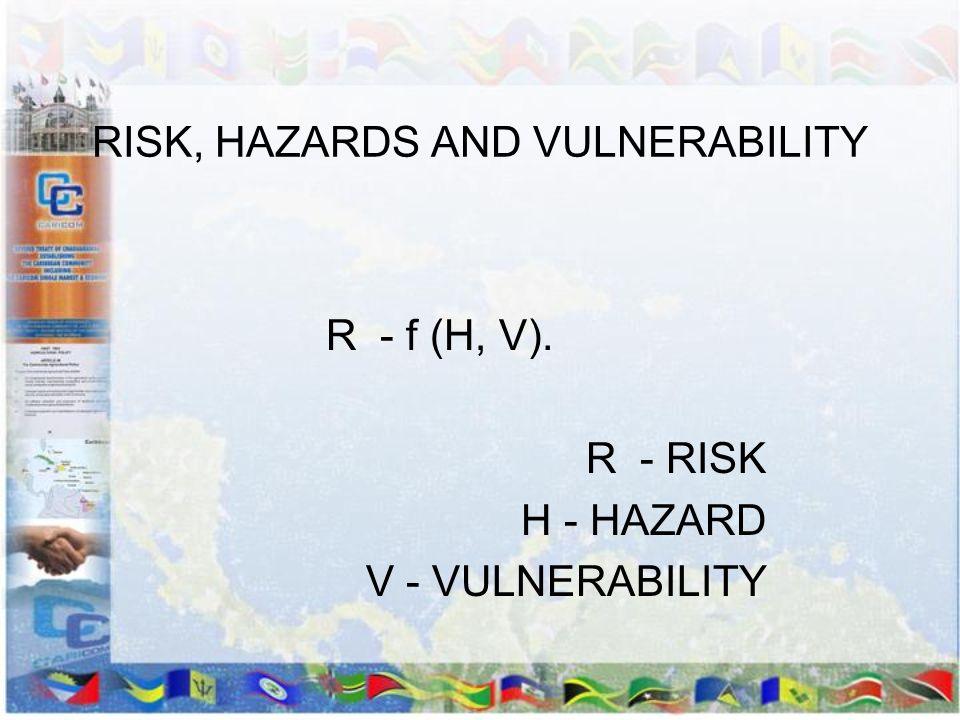 RISK, HAZARDS AND VULNERABILITY R - f (H, V). R - RISK H - HAZARD V - VULNERABILITY