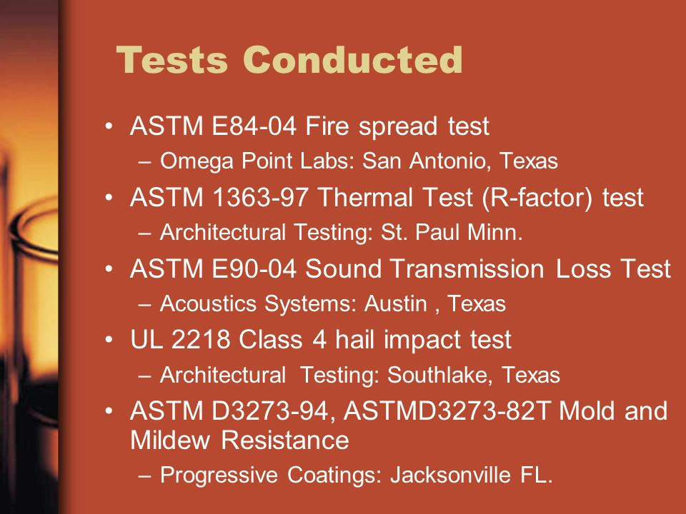 ASTM E84-04 Fire spread test –Omega Point Labs: San Antonio, Texas ASTM 1363-97 Thermal Test (R-factor) test –Architectural Testing: St. Paul Minn. AS